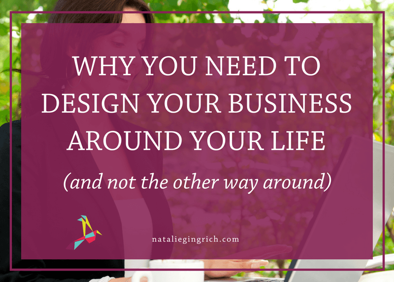 Why you need to design your business around your life (and not the other way around)